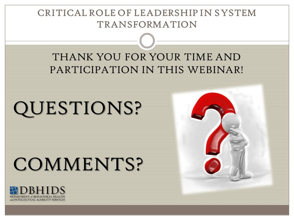 CRITICAL ROLE OF LEADERSHIP IN SYSTEM TRANSFORMATION THANK YOU FOR YOUR TIME AND PARTICIPATION IN THIS WEBINAR!QUESTIONS?COMMENTS?