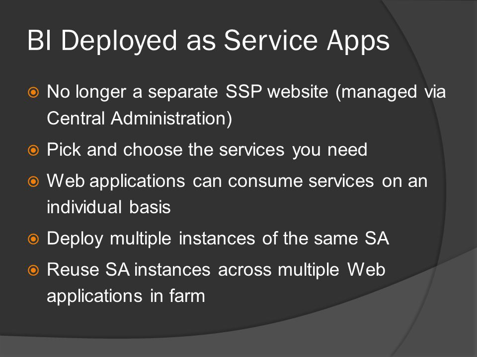 BI Deployed as Service Apps  No longer a separate SSP website (managed via Central Administration)  Pick and choose the services you need  Web applications can consume services on an individual basis  Deploy multiple instances of the same SA  Reuse SA instances across multiple Web applications in farm
