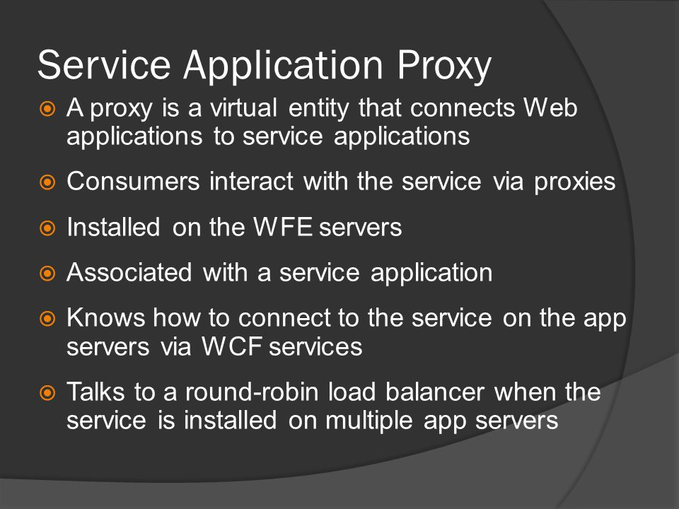Service Application Proxy  A proxy is a virtual entity that connects Web applications to service applications  Consumers interact with the service via proxies  Installed on the WFE servers  Associated with a service application  Knows how to connect to the service on the app servers via WCF services  Talks to a round-robin load balancer when the service is installed on multiple app servers