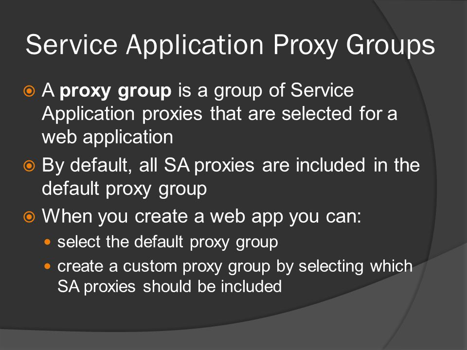 Service Application Proxy Groups  A proxy group is a group of Service Application proxies that are selected for a web application  By default, all SA proxies are included in the default proxy group  When you create a web app you can: select the default proxy group create a custom proxy group by selecting which SA proxies should be included