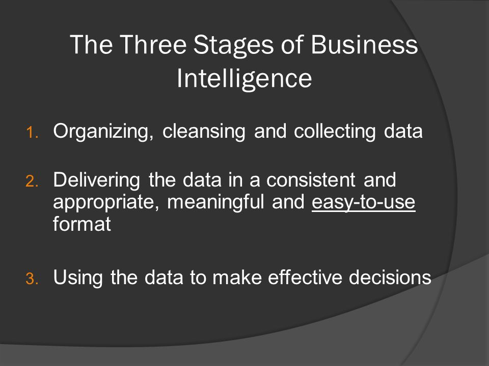 The Three Stages of Business Intelligence 1. Organizing, cleansing and collecting data 2.