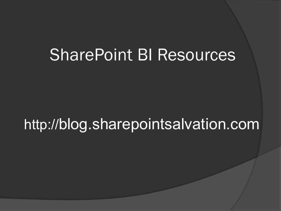 SharePoint BI Resources http:// blog.sharepointsalvation.com