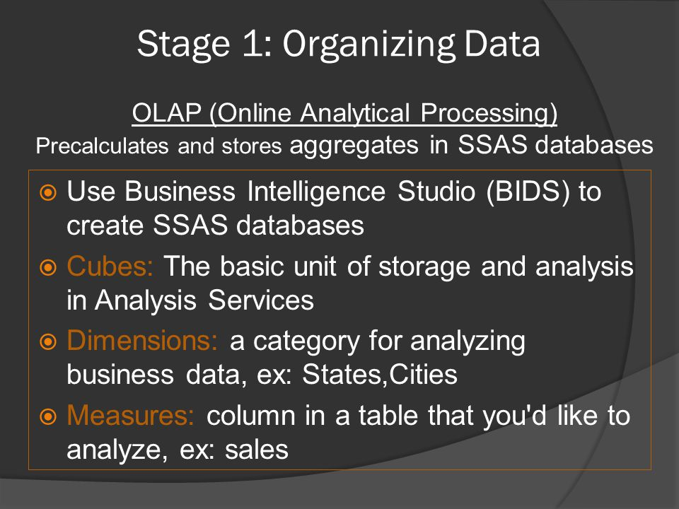 Stage 1: Organizing Data  Use Business Intelligence Studio (BIDS) to create SSAS databases  Cubes: The basic unit of storage and analysis in Analysis Services  Dimensions: a category for analyzing business data, ex: States,Cities  Measures: column in a table that you d like to analyze, ex: sales