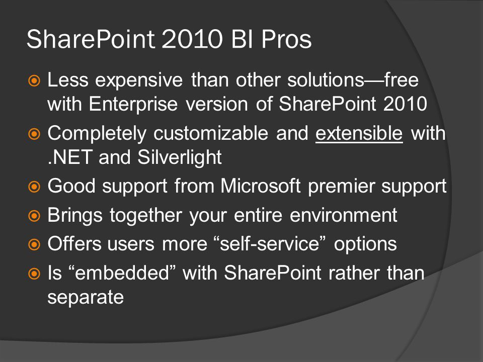SharePoint 2010 BI Cons  More work to get started—have to build or purchase a risk analysis calculation engine, for instance, while other products offer this OTB  SharePoint 2010 setup and admin requires senior IT support  Requires SharePoint Enterprise license  Need to be a entirely Microsoft shop to reap the full benefits  New kid on the block
