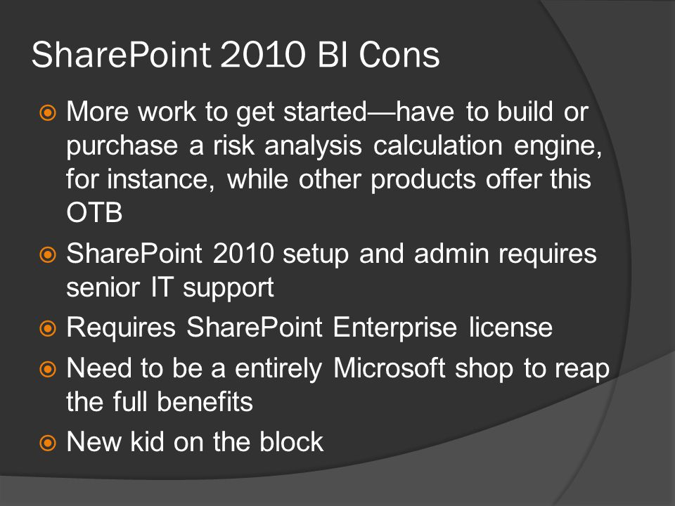 SharePoint 2010 BI Cons  More work to get started—have to build or purchase a risk analysis calculation engine, for instance, while other products offer this OTB  SharePoint 2010 setup and admin requires senior IT support  Requires SharePoint Enterprise license  Need to be a entirely Microsoft shop to reap the full benefits  New kid on the block