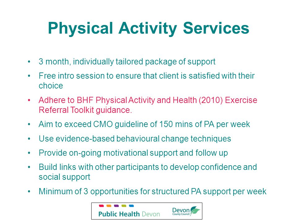 Physical Activity Services 3 month, individually tailored package of support Free intro session to ensure that client is satisfied with their choice Adhere to BHF Physical Activity and Health (2010) Exercise Referral Toolkit guidance.