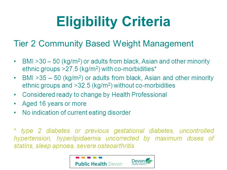 Eligibility Criteria Tier 2 Community Based Weight Management BMI >30 – 50 (kg/m 2 ) or adults from black, Asian and other minority ethnic groups >27.5 (kg/m 2 ) with co-morbidities* BMI >35 – 50 (kg/m 2 ) or adults from black, Asian and other minority ethnic groups and >32.5 (kg/m 2 ) without co-morbidities Considered ready to change by Health Professional Aged 16 years or more No indication of current eating disorder * type 2 diabetes or previous gestational diabetes, uncontrolled hypertension, hyperlipidaemia uncorrected by maximum doses of statins, sleep apnoea, severe osteoarthritis