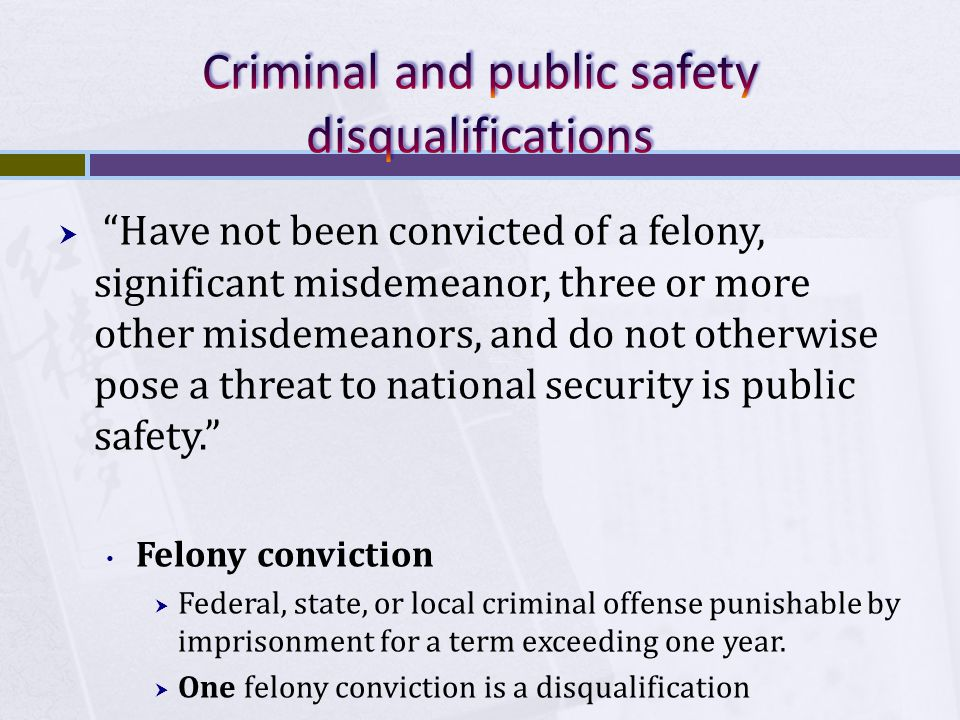  Have not been convicted of a felony, significant misdemeanor, three or more other misdemeanors, and do not otherwise pose a threat to national security is public safety. Felony conviction  Federal, state, or local criminal offense punishable by imprisonment for a term exceeding one year.