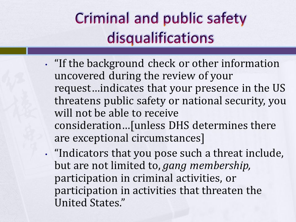 If the background check or other information uncovered during the review of your request…indicates that your presence in the US threatens public safety or national security, you will not be able to receive consideration…[unless DHS determines there are exceptional circumstances] Indicators that you pose such a threat include, but are not limited to, gang membership, participation in criminal activities, or participation in activities that threaten the United States.