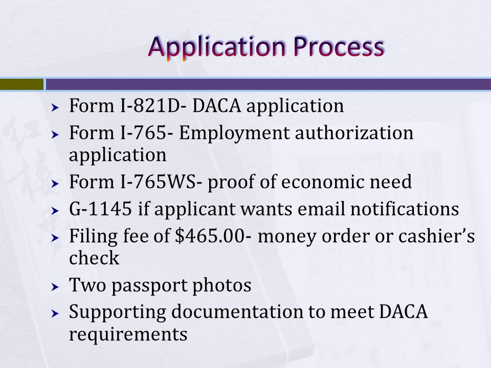  Form I-821D- DACA application  Form I-765- Employment authorization application  Form I-765WS- proof of economic need  G-1145 if applicant wants email notifications  Filing fee of $465.00- money order or cashier's check  Two passport photos  Supporting documentation to meet DACA requirements