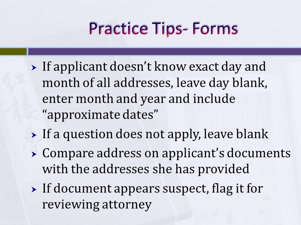  If applicant doesn't know exact day and month of all addresses, leave day blank, enter month and year and include approximate dates  If a question does not apply, leave blank  Compare address on applicant's documents with the addresses she has provided  If document appears suspect, flag it for reviewing attorney