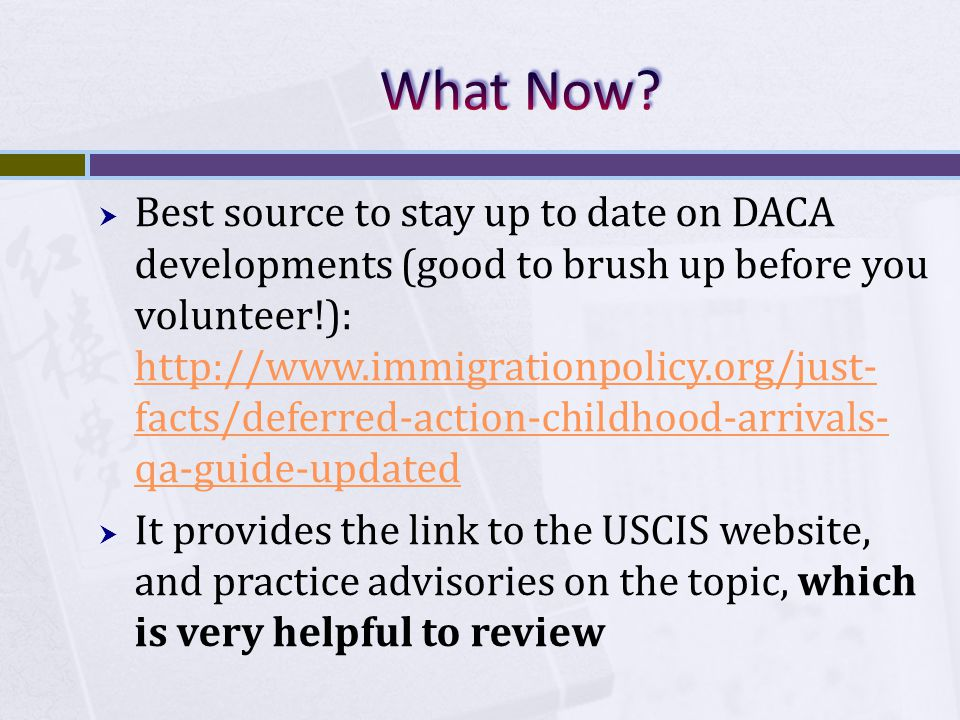  Best source to stay up to date on DACA developments (good to brush up before you volunteer!): http://www.immigrationpolicy.org/just- facts/deferred-action-childhood-arrivals- qa-guide-updated http://www.immigrationpolicy.org/just- facts/deferred-action-childhood-arrivals- qa-guide-updated  It provides the link to the USCIS website, and practice advisories on the topic, which is very helpful to review