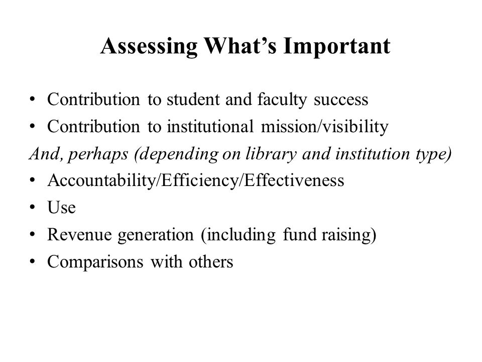 Assessing What's Important Contribution to student and faculty success Contribution to institutional mission/visibility And, perhaps (depending on library and institution type) Accountability/Efficiency/Effectiveness Use Revenue generation (including fund raising) Comparisons with others
