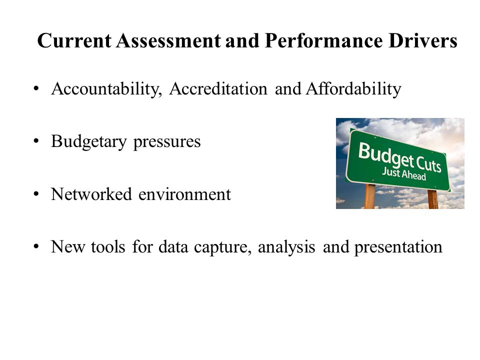 Current Assessment and Performance Drivers Accountability, Accreditation and Affordability Budgetary pressures Networked environment New tools for data capture, analysis and presentation