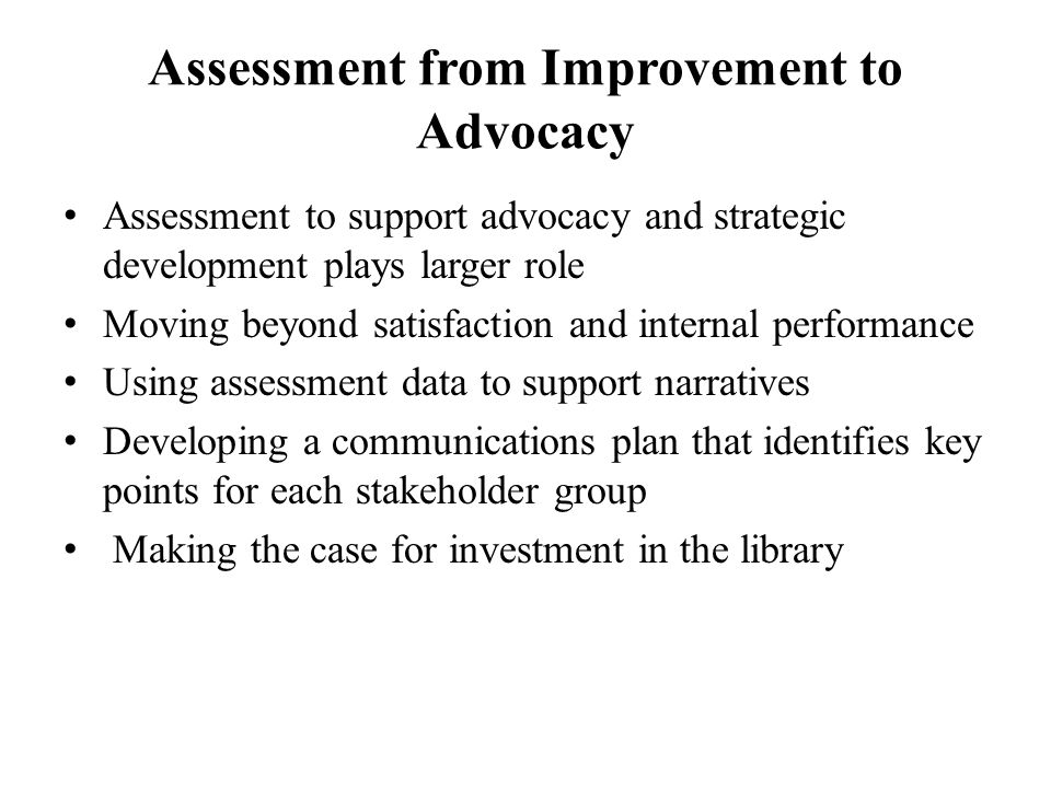 Assessment from Improvement to Advocacy Assessment to support advocacy and strategic development plays larger role Moving beyond satisfaction and internal performance Using assessment data to support narratives Developing a communications plan that identifies key points for each stakeholder group Making the case for investment in the library