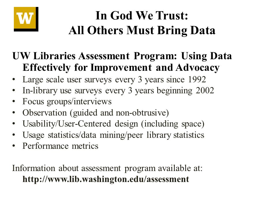 In God We Trust: All Others Must Bring Data UW Libraries Assessment Program: Using Data Effectively for Improvement and Advocacy Large scale user surveys every 3 years since 1992 In-library use surveys every 3 years beginning 2002 Focus groups/interviews Observation (guided and non-obtrusive) Usability/User-Centered design (including space) Usage statistics/data mining/peer library statistics Performance metrics Information about assessment program available at: http://www.lib.washington.edu/assessment