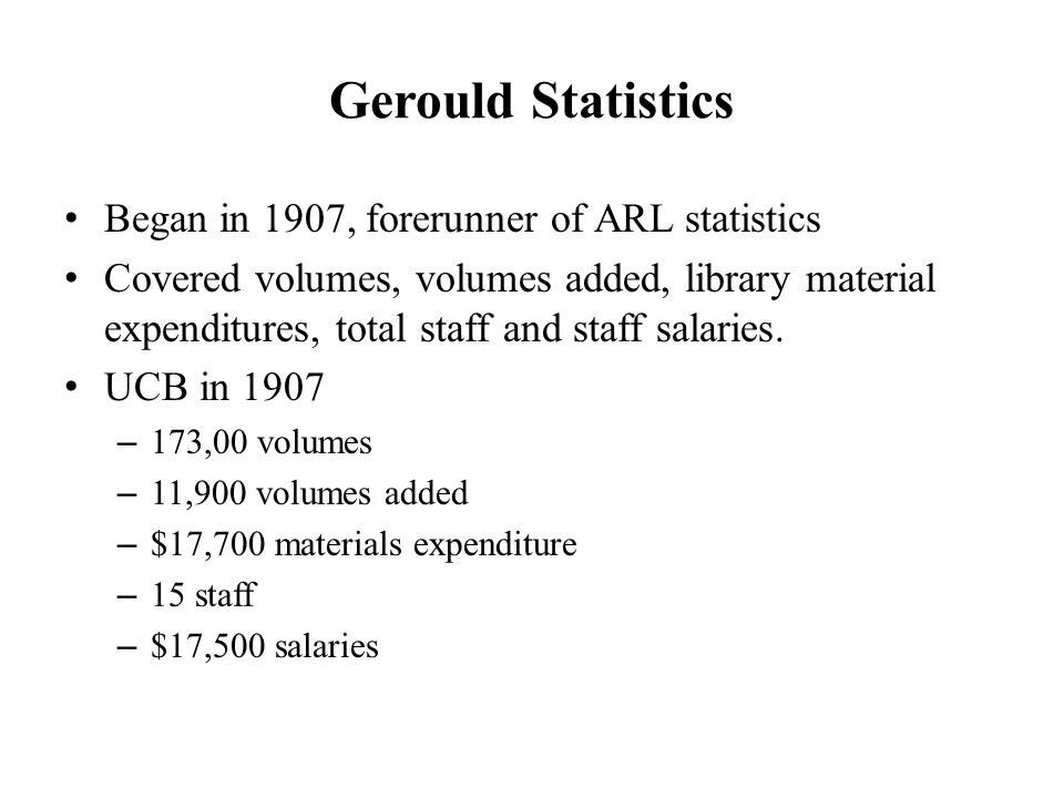 Gerould Statistics Began in 1907, forerunner of ARL statistics Covered volumes, volumes added, library material expenditures, total staff and staff salaries.