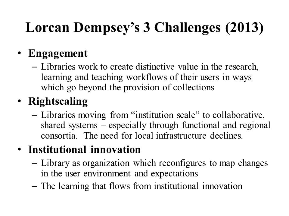 Lorcan Dempsey's 3 Challenges (2013) Engagement – Libraries work to create distinctive value in the research, learning and teaching workflows of their users in ways which go beyond the provision of collections Rightscaling – Libraries moving from institution scale to collaborative, shared systems – especially through functional and regional consortia.