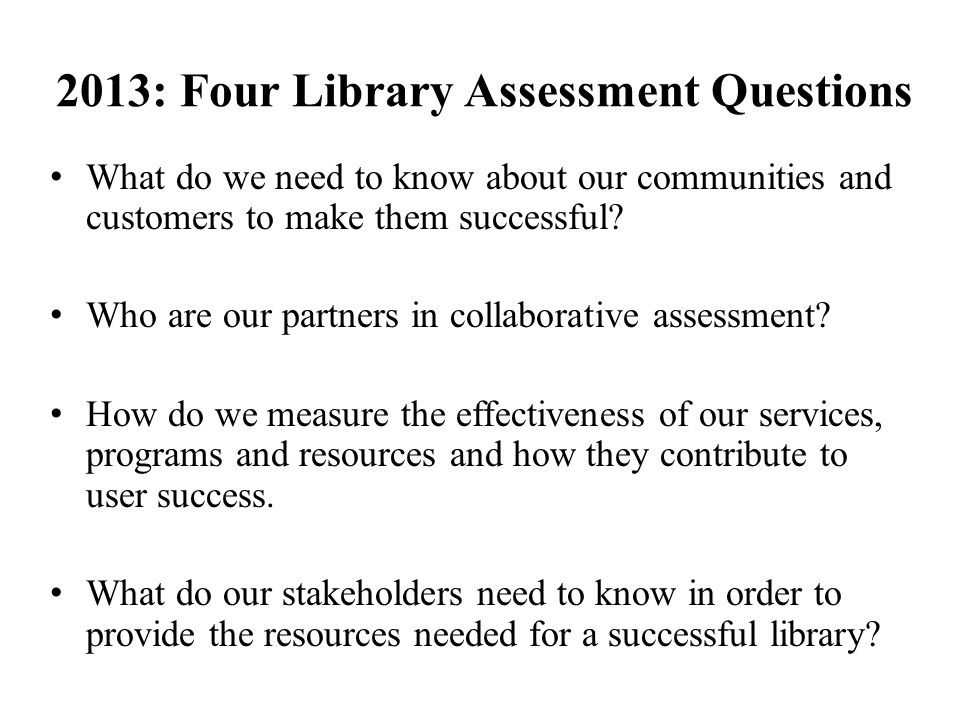 2013: Four Library Assessment Questions What do we need to know about our communities and customers to make them successful.