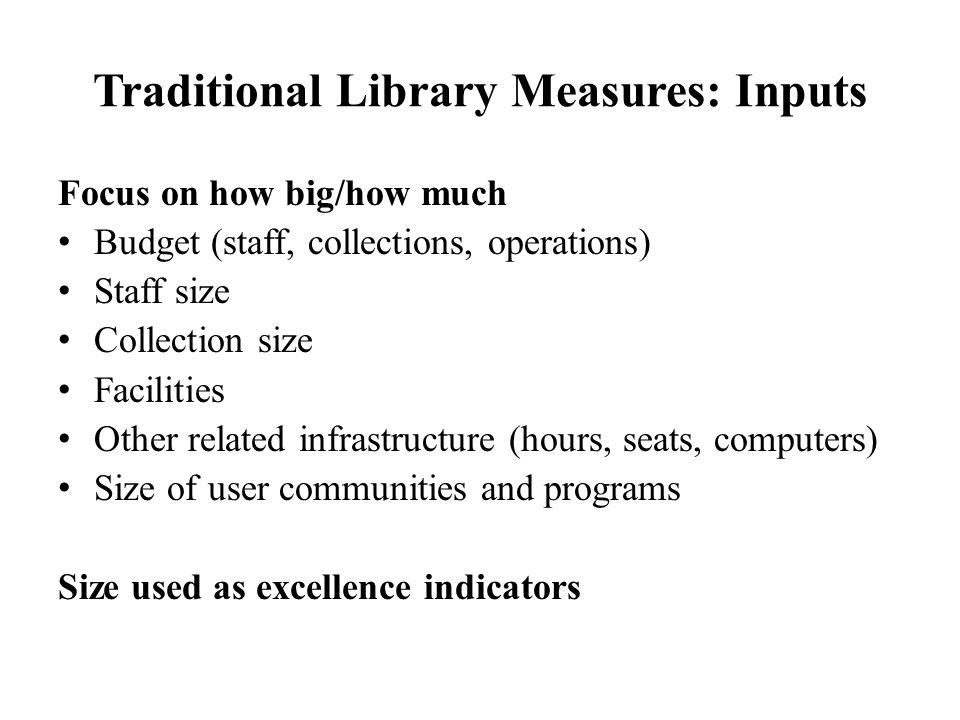 Traditional Library Measures: Outputs Focus on usages statistics (many have declined since 1995) Collections (print, electronic, ILL) Reference services Facilities, including user spaces and number of entrants Instruction sessions Discovery and retrieval, including Web sessions May indicate if inputs are used, but doesn't tell us what users were able to accomplish as a result.