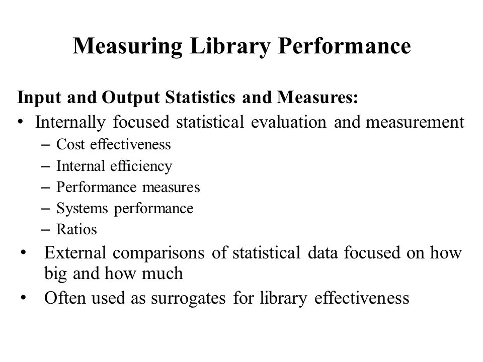 Measuring Library Performance Input and Output Statistics and Measures: Internally focused statistical evaluation and measurement – Cost effectiveness – Internal efficiency – Performance measures – Systems performance – Ratios External comparisons of statistical data focused on how big and how much Often used as surrogates for library effectiveness