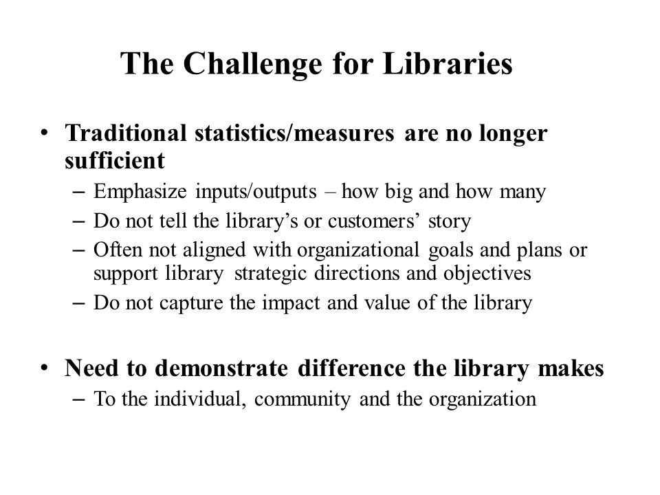 The Challenge for Libraries Traditional statistics/measures are no longer sufficient – Emphasize inputs/outputs – how big and how many – Do not tell the library's or customers' story – Often not aligned with organizational goals and plans or support library strategic directions and objectives – Do not capture the impact and value of the library Need to demonstrate difference the library makes – To the individual, community and the organization