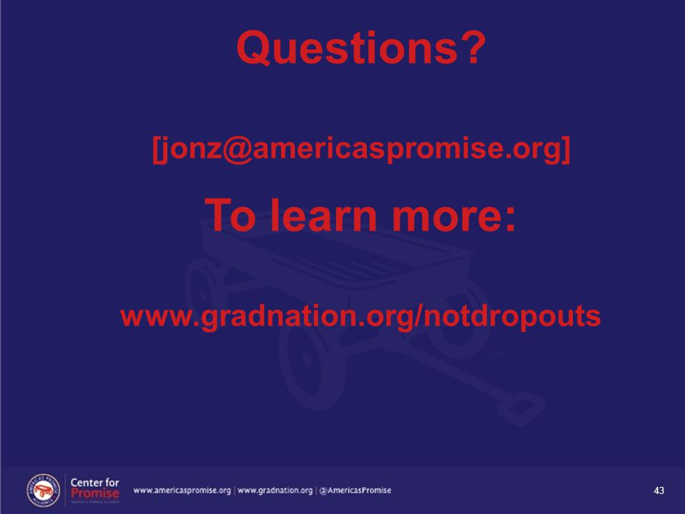43 To learn more: www.gradnation.org/notdropouts Questions? [jonz@americaspromise.org]
