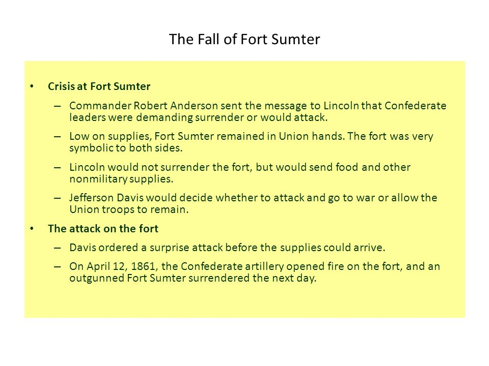 The Fall of Fort Sumter Crisis at Fort Sumter – Commander Robert Anderson sent the message to Lincoln that Confederate leaders were demanding surrender or would attack.