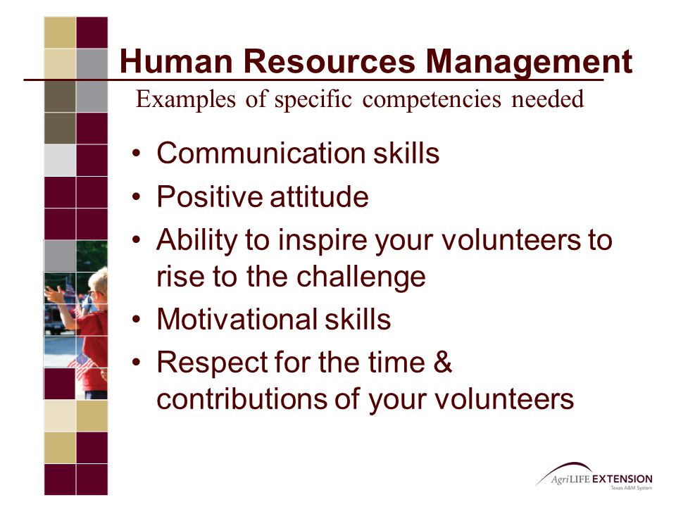 Human Resources Management Communication skills Positive attitude Ability to inspire your volunteers to rise to the challenge Motivational skills Respect for the time & contributions of your volunteers Examples of specific competencies needed