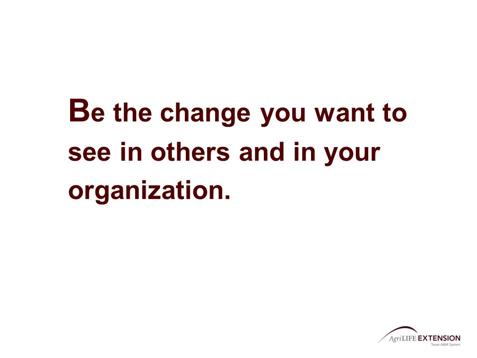 B e the change you want to see in others and in your organization.