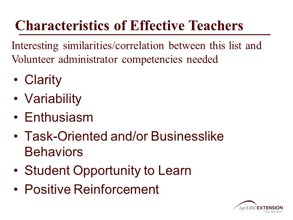 Characteristics of Effective Teachers Clarity Variability Enthusiasm Task-Oriented and/or Businesslike Behaviors Student Opportunity to Learn Positive Reinforcement Interesting similarities/correlation between this list and Volunteer administrator competencies needed