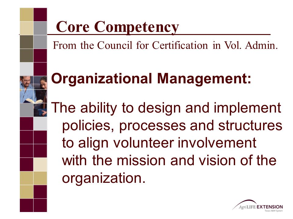 Organizational Management Examples of specific competencies needed Ability to articulate Extension's mission and goals Creating a positive environment in which volunteers can learn and operate Ability to turn needs into plans and plans into action Creative use of technology to effect program impact