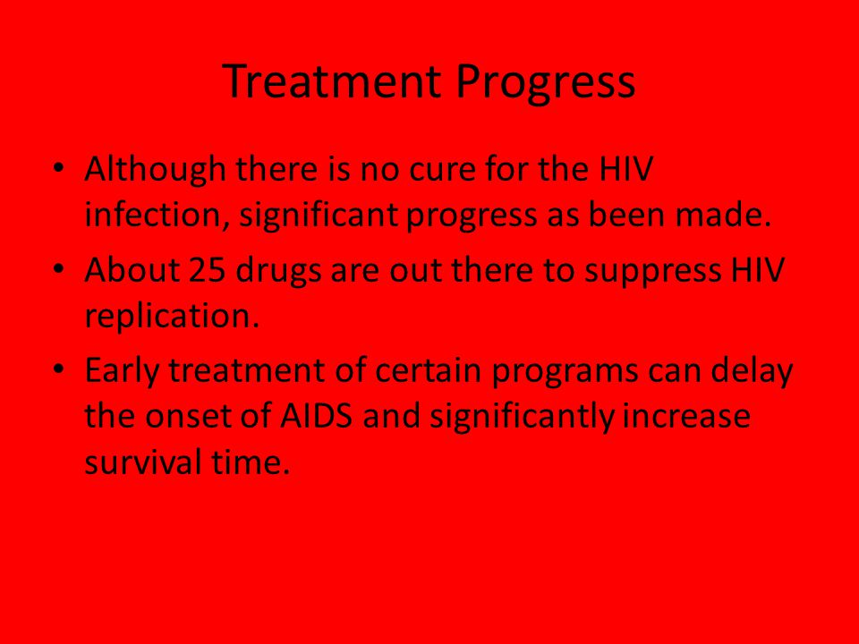 Treatment Progress Although there is no cure for the HIV infection, significant progress as been made.