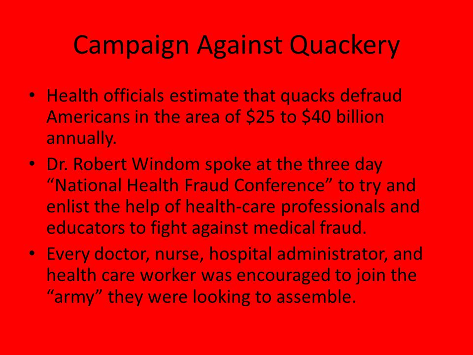 Campaign Against Quackery Health officials estimate that quacks defraud Americans in the area of $25 to $40 billion annually.
