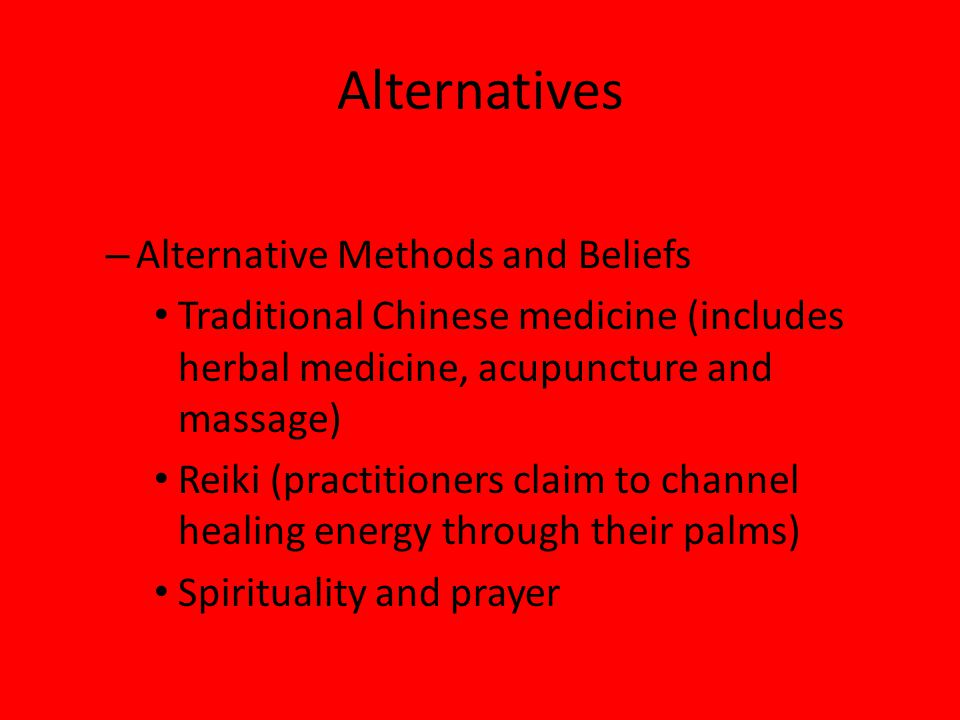 Alternatives – Alternative Methods and Beliefs Traditional Chinese medicine (includes herbal medicine, acupuncture and massage) Reiki (practitioners claim to channel healing energy through their palms) Spirituality and prayer