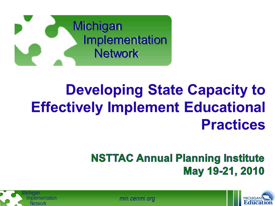 min.cenmi.org Michigan Implementation Network Integrated & Compensatory Competency Drivers Organization Drivers Leadership Selection Training Coaching Facilitative Administration System Intervention Decision Support Data System Performance Assessment (Fidelity) Technical Adaptive © Fixsen&Blase 2008 Student Benefits Michigan Dept.
