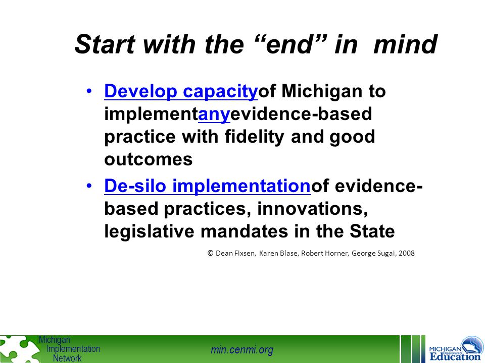 "min.cenmi.org Michigan Implementation Network Start with the ""end"" in mind Develop capacityof Michigan to implementanyevidence-based practice with fid"