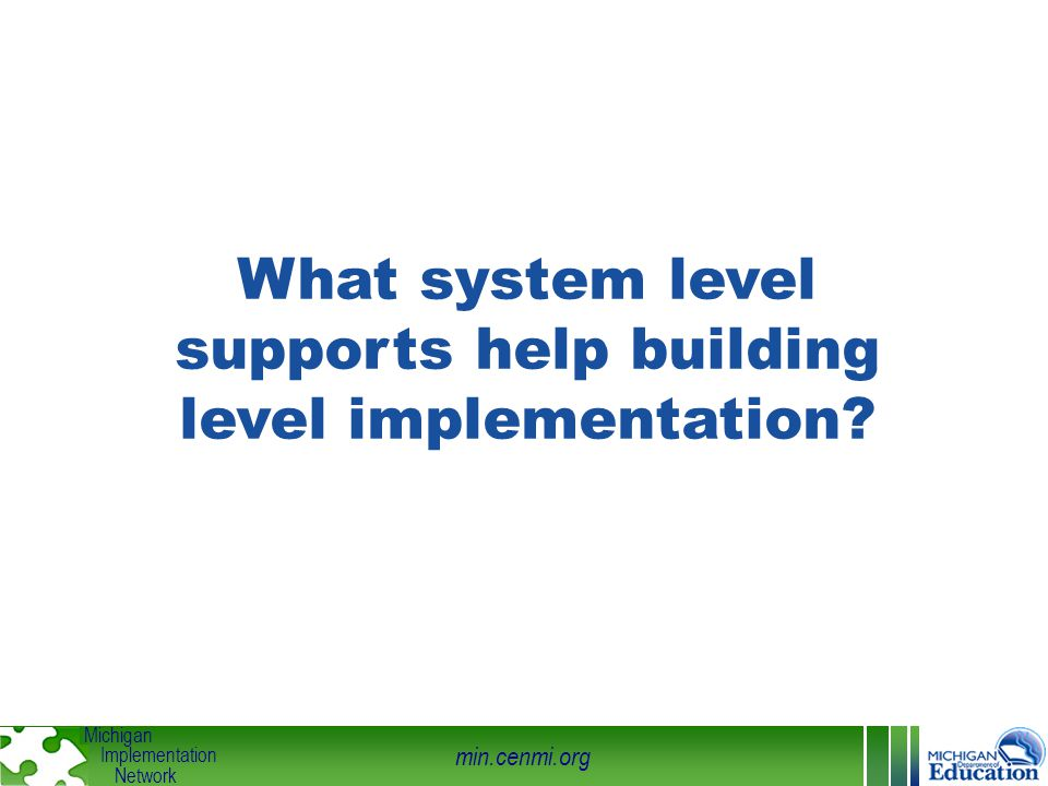 min.cenmi.org Michigan Implementation Network What system level supports help building level implementation?
