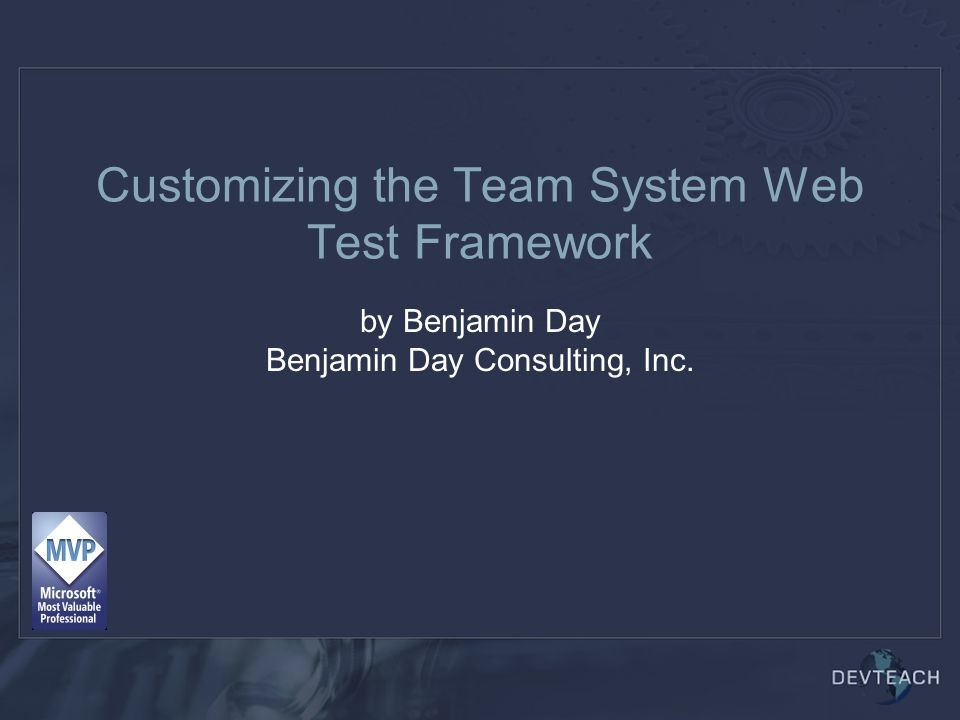 Customizing the Team System Web Test Framework by Benjamin Day Benjamin Day Consulting, Inc.
