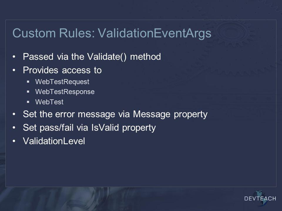 Custom Rules: ValidationEventArgs Passed via the Validate() method Provides access to  WebTestRequest  WebTestResponse  WebTest Set the error message via Message property Set pass/fail via IsValid property ValidationLevel