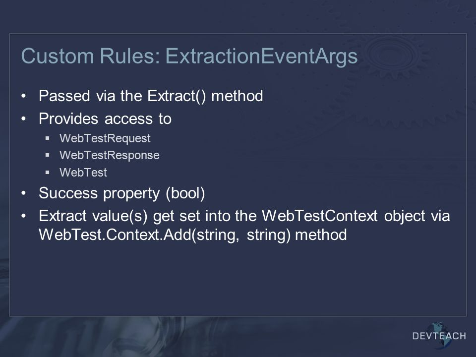 Custom Rules: ExtractionEventArgs Passed via the Extract() method Provides access to  WebTestRequest  WebTestResponse  WebTest Success property (bool) Extract value(s) get set into the WebTestContext object via WebTest.Context.Add(string, string) method