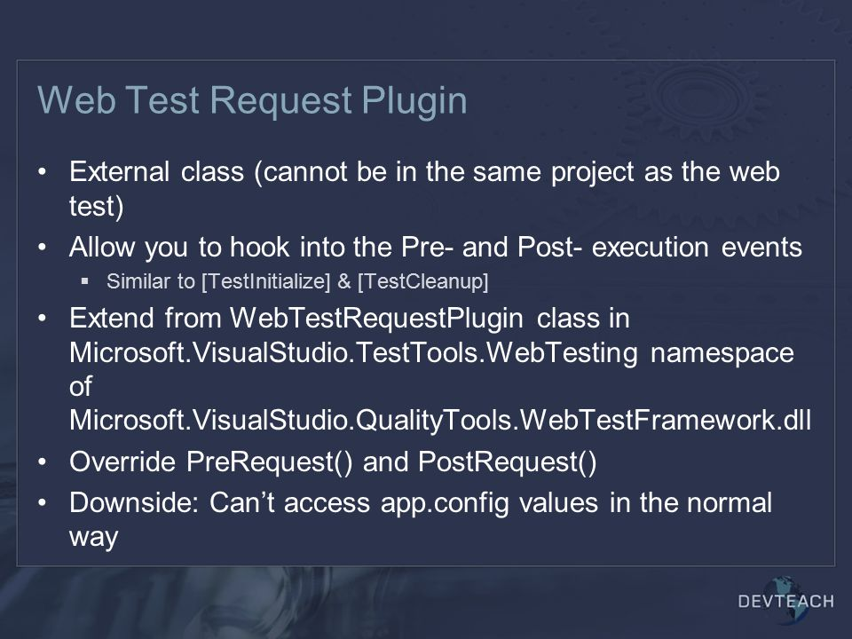 Web Test Request Plugin External class (cannot be in the same project as the web test) Allow you to hook into the Pre- and Post- execution events  Similar to [TestInitialize] & [TestCleanup] Extend from WebTestRequestPlugin class in Microsoft.VisualStudio.TestTools.WebTesting namespace of Microsoft.VisualStudio.QualityTools.WebTestFramework.dll Override PreRequest() and PostRequest() Downside: Can't access app.config values in the normal way