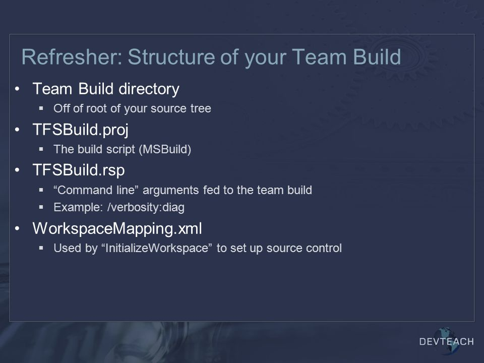 Refresher: Structure of your Team Build Team Build directory  Off of root of your source tree TFSBuild.proj  The build script (MSBuild) TFSBuild.rsp  Command line arguments fed to the team build  Example: /verbosity:diag WorkspaceMapping.xml  Used by InitializeWorkspace to set up source control