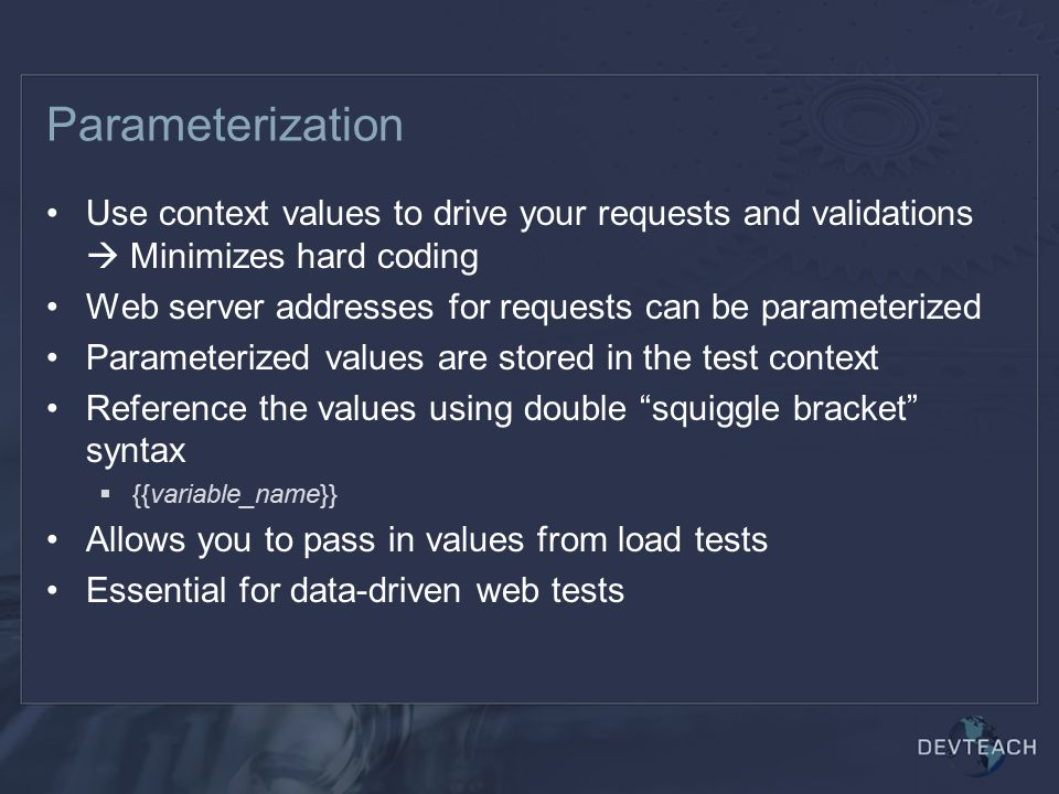 Parameterization Use context values to drive your requests and validations  Minimizes hard coding Web server addresses for requests can be parameterized Parameterized values are stored in the test context Reference the values using double squiggle bracket syntax  {{variable_name}} Allows you to pass in values from load tests Essential for data-driven web tests