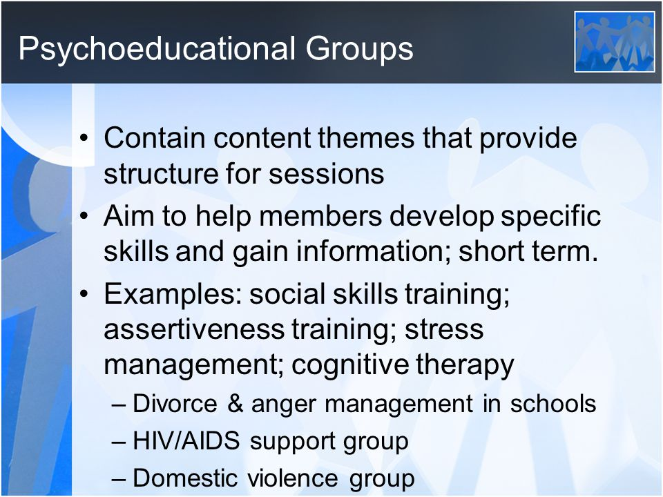 Psychoeducational Groups Contain content themes that provide structure for sessions Aim to help members develop specific skills and gain information; short term.