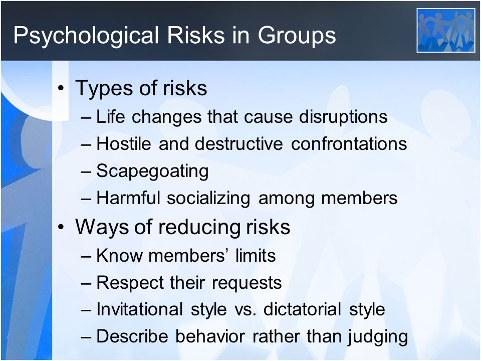 Psychological Risks in Groups Types of risks –Life changes that cause disruptions –Hostile and destructive confrontations –Scapegoating –Harmful socializing among members Ways of reducing risks –Know members' limits –Respect their requests –Invitational style vs.