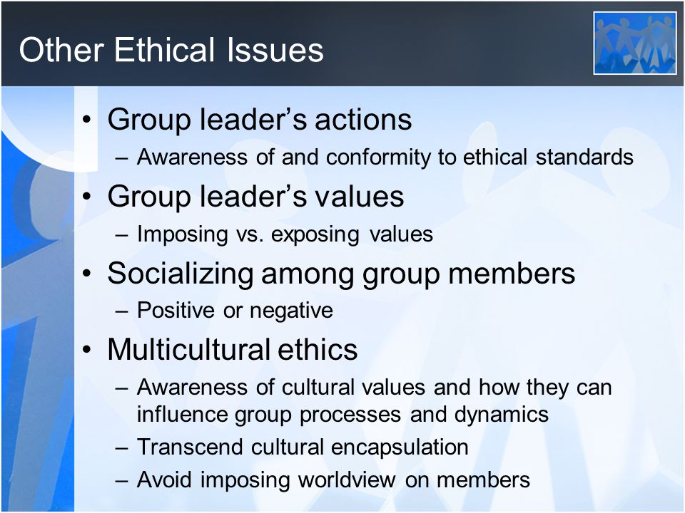 Other Ethical Issues Group leader's actions –Awareness of and conformity to ethical standards Group leader's values –Imposing vs.