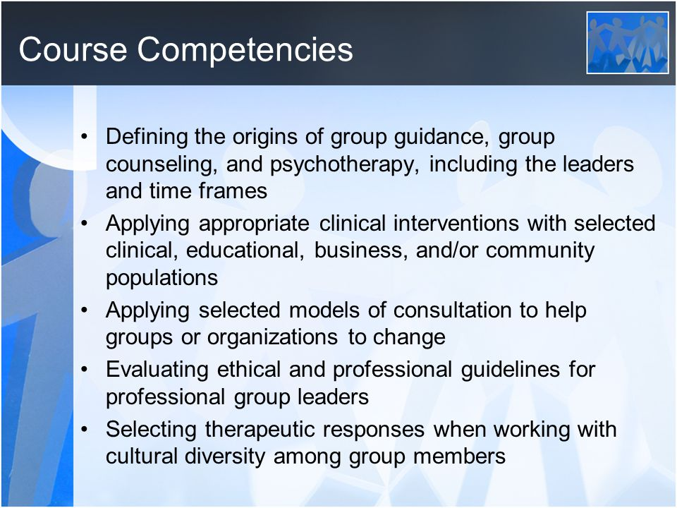 Course Competencies Applying group dynamics and processes Selecting appropriate interventions for members who present common patterns such as fear, anger, and/or violence Demonstrating leadership skills in both group maintenance and group facilitation Reviewing the nature and scope of research about group counseling and therapy