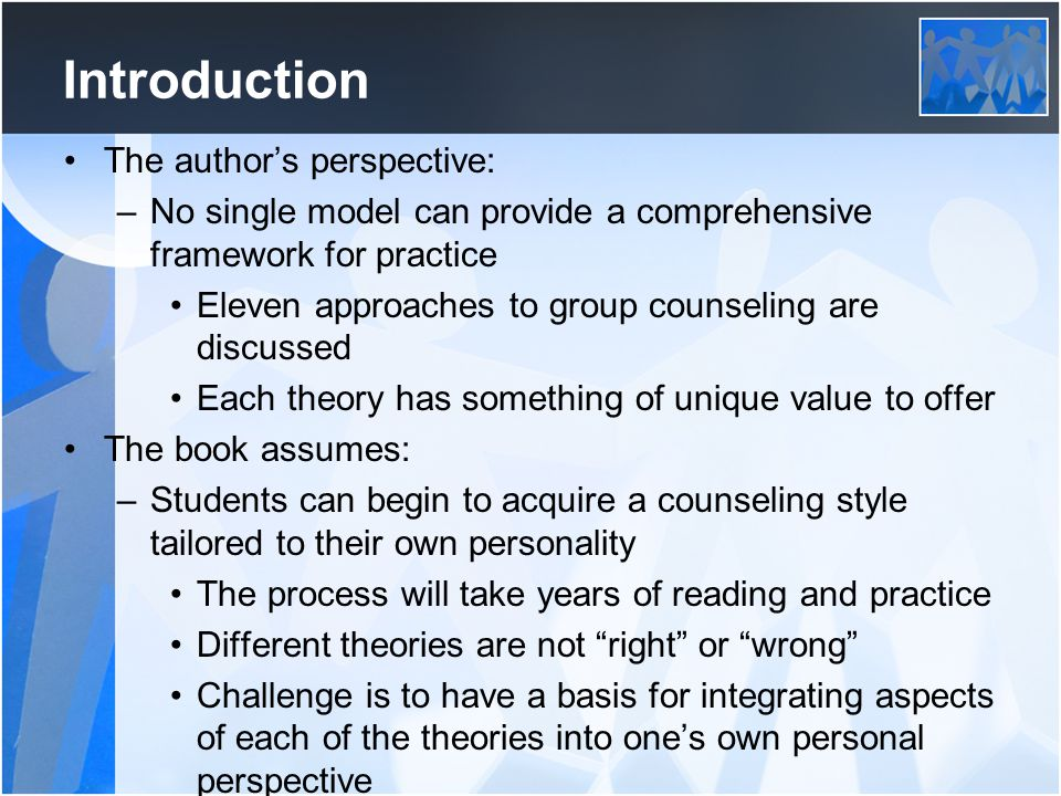 Introduction The author's perspective: –No single model can provide a comprehensive framework for practice Eleven approaches to group counseling are discussed Each theory has something of unique value to offer The book assumes: –Students can begin to acquire a counseling style tailored to their own personality The process will take years of reading and practice Different theories are not right or wrong Challenge is to have a basis for integrating aspects of each of the theories into one's own personal perspective