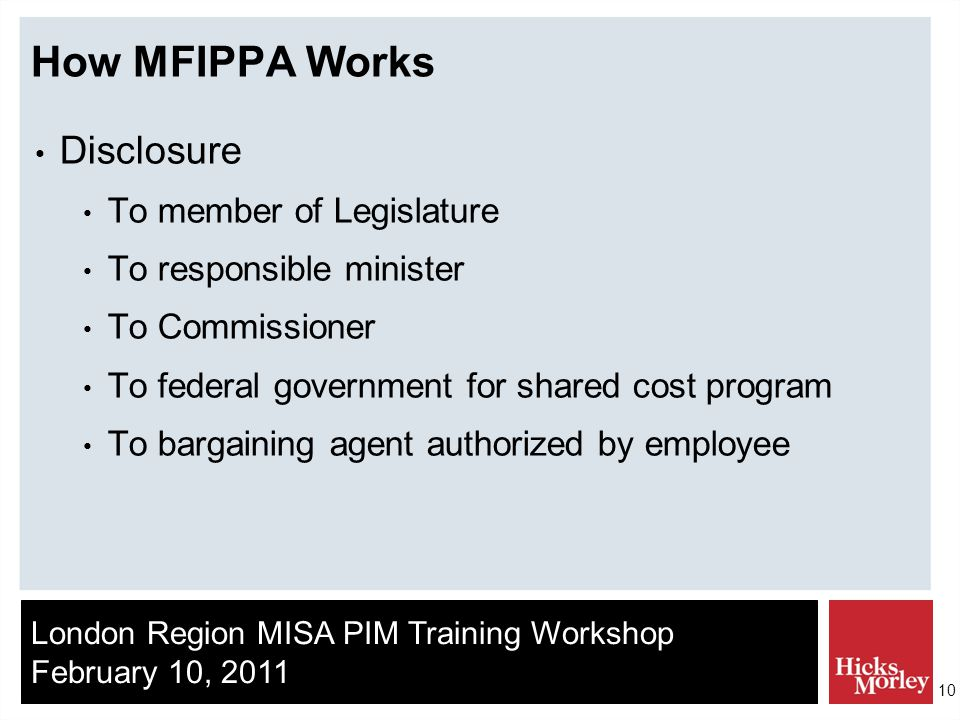 London Region MISA PIM Training Workshop February 10, 2011 10 How MFIPPA Works Disclosure To member of Legislature To responsible minister To Commissioner To federal government for shared cost program To bargaining agent authorized by employee
